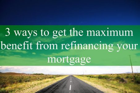 Ways To Get Benefits From Refinancing Your Mortgage