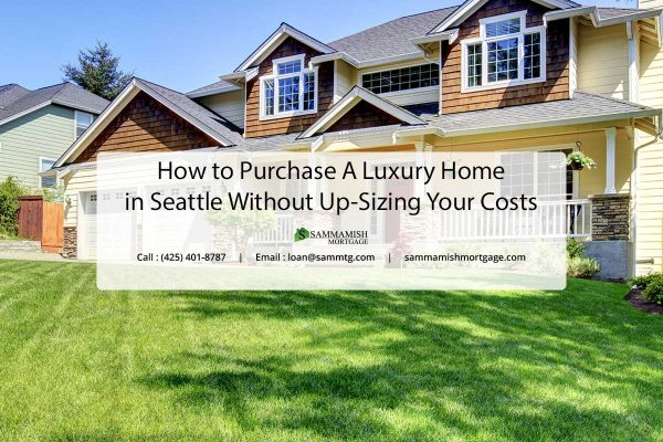 How to Purchase A Luxury Home in Seattle Without Up sizing Your Costs