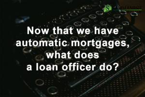 Now That We Have Automatic Mortgages, What Does A Loan Officer Do?