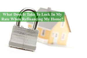 What Does It Take To Lock In My Rate When Refinancing My Home?